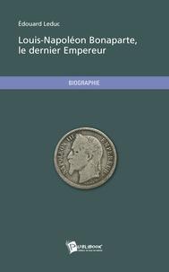 Edouard Leduc - Louis-Napoléon Bonaparte, le dernier empereur.