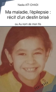 Nadia Aït-Chadi - Ma maladie, l'épilepsie : récit d'un destin brisé - Ou Au nom de mon fils.