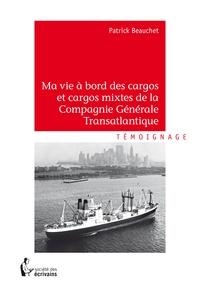 Patrick Beauchet - Ma vie à bord des cargos et cargos mixtes de la Compagnie Générale Transatlantique.