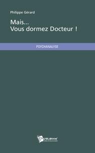 Philippe Gérard - Mais, vous dormez docteur !.