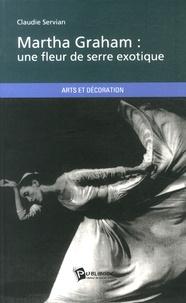 Claudie Servian - Martha Graham : une fleur de serre exotique.
