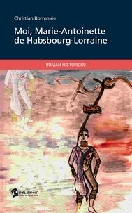 Christian Borromée - Moi, Marie-Antoinette de Hasbourg-Lorraine.