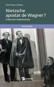 Dominique Catteau - Nietzsche, apostat de Wagner ? - L'éternel malentendu.