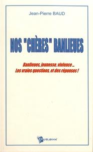 """Jean-Pierre Baud - Nos """"chères"""" banlieues - Banlieues, jeunesse, violence... Les vraies questions, et des réponses !."""