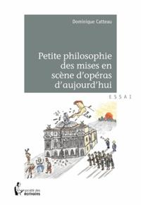 Dominique Catteau - Petite philosophie des mises en scène d'opéras d'aujourd'hui.