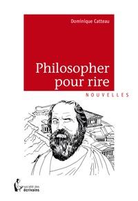 Dominique Catteau - Philosopher pour rire.
