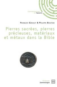 François Girault et Philippe Bouysse - Pierres sacrées, pierres précieuses, matériaux et métaux dans la Bible.
