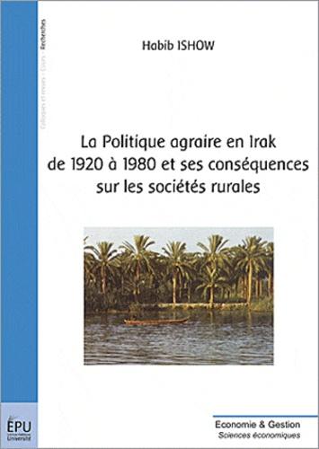Habib Ishow - Politique agraire en Irak de 1920 à 1980 et ses conséquences sur les sociétés rurales.