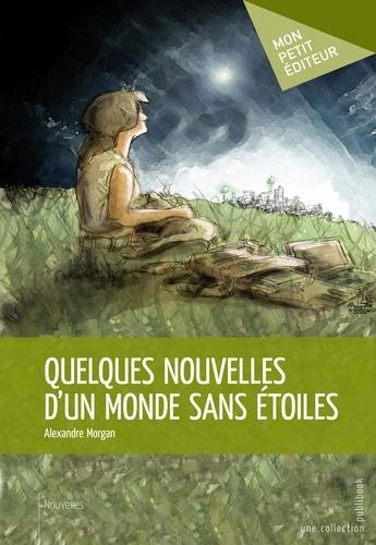 Alexandre Morgan - Quelques nouvelles d'un monde sans étoiles.