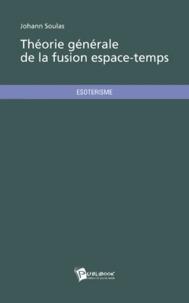 Johann Soulas - Théorie générale de la fusion espace-temps.
