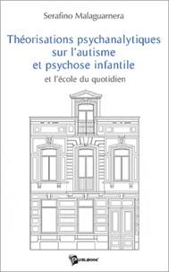 Serafino Malaguarnera - Théorisations psychanalytiques sur l'autisme et psychose infantile : et l'école du quotidien.
