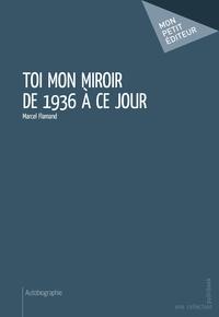 Marcel Flamand - Toi mon miroir de 1936 à ce jour.