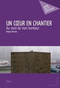 Philippe Démotier - Un coeur en chantier - Au nord de mon bonheur.