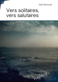 Gaël Raimond - Vers solitaires, Vers salutaires.