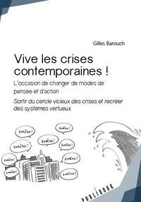 Gilles Barouch - Vive les crises contemporaines ! - L'occasion de changer de modes  de pensée et d'action. Sortir du cercle vicieux  des crises et recréer des systèmes vertueux.