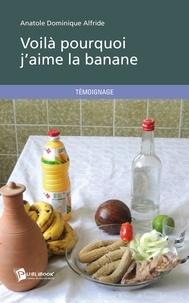 Anatole Dominique Alfride - Voilà pourquoi j'aime la banane.