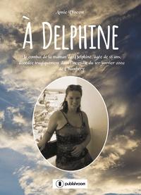 Annie Vincent - A Delphine - Le combat de la maman de Delphine, âgée de 18 ans, décédée tragiquement dans l'incendie du 1er janvier 2002 de Chambéry.
