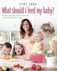 Pure Ebba - What Should I Feed My Baby - Introducing Your Child To Life-long Healthy Eating.