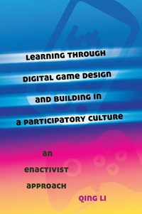 Qing Li - Learning through Digital Game Design and Building in a Participatory Culture - An Enactivist Approach.