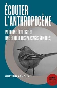Quentin Arnoux - Écouter l'Anthropocène - Pour une écologie et une éthique des paysages sonores.