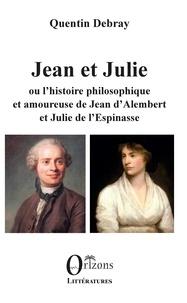 Quentin Debray - Jean et Julie ou l'histoire philosophique et amoureuse de Jean d'Alemebert et Julie de L'Espinasse.