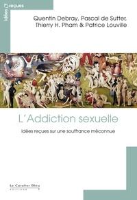 Quentin Debray et Pascal De Sutter - L'Addiction sexuelle - Idées  reçues sur une souffrance méconnue.