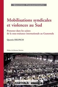 Quentin Delpech - Mobilisations syndicales et violences au Sud - Protester dans les usines de la sous-traitance internationale au Guatemala.