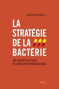 Quentin Ravelli - La stratégie de la bactérie - Une enquête au coeur de l'industrie pharmaceutique.