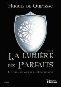 Queyssac hugues De - Le Chevalier noir et la Dame blanche 4 : Le Chevalier noir et la Dame blanche Tome 4 - La Lumière des Parfaits.