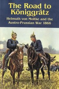 Quintin Barry - The Road to Koniggratz - Helmuth Von Moltke and the Austro-Prussian War 1866.