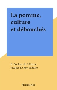 R. Bouhier de L'Écluse et Jacques Le Roy Ladurie - La pomme, culture et débouchés.