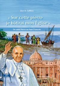 """R Caffery - """"Sur cette pierre je bâtirai mon Eglise"""" - De saint Pierre au Pape François."""