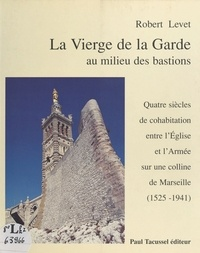 R Levet - La Vierge de la Garde au milieu des bastions - Quatre siècles de cohabitation entre l'Église et l'Armée sur une colline de Marseille, 1525-1941.