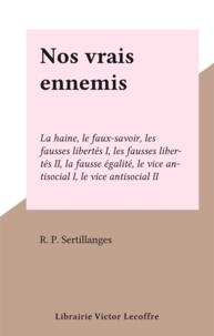 R. P. Sertillanges - Nos vrais ennemis - La haine, le faux-savoir, les fausses libertés I, les fausses libertés II, la fausse égalité, le vice antisocial I, le vice antisocial II.