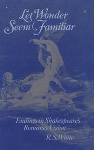 R-S White - Let Wonder Seem Familiar : Endings in Shakespeare's Romance Vision.