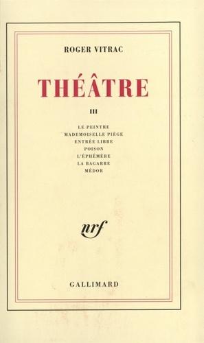 R Vitrac - Théâtre - Tome 3, Le peintre ; Mademoiselle Piège ; Entrée libre ; Poison ; L'éphémère ; La bagarre ; Médor.