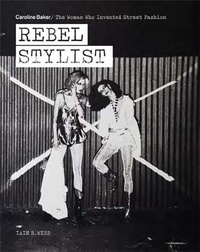R webb Ian - Rebel Stylist : Caroline Baker - The Woman Who Invented Street /anglais.