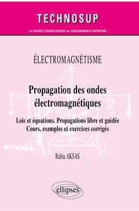 Rabia Aksas - Propagation des ondes électromagnétiques - Lois et équations, propagations libre et guidée, cours, exemples et exercices corrigés.