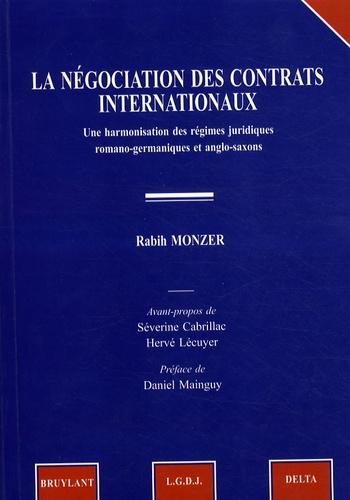Rabih Monzer - La négociations des contrats internationaux - Une harmonisation des régimes juridiques romano-germaniques et anglo-saxons.