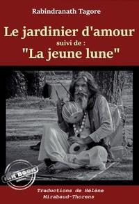 """Rabindranath Tagore et Hélène Mirabaud-Thorens - Le jardinier d'amour, suivi de """"""""La jeune lune"""""""" – Trad. de Hélène Mirabaud-Thorens [nouv. éd. entièrement revue et corrigée].."""