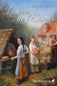 Rachel Bégin - La terre de l'espoir - Un roman de la terre à l'époque des défricheurs.
