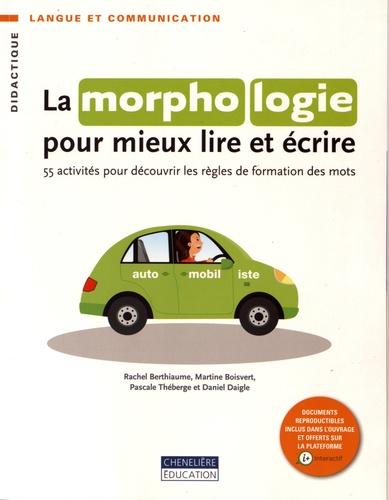 Rachel Berthiaume et Martine Boisvert - La morphologie pour mieux lire et écrire - 55 activités pour découvrir les règles de formation des mots.
