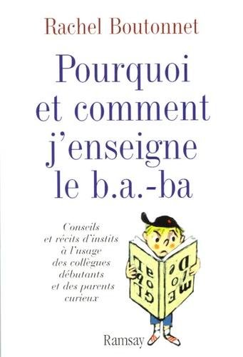 Rachel Boutonnet - Pourquoi et comment j'enseigne le b.a.-ba - Conseils et récits d'instits à l'usage des collègues débutants et des parents curieux.