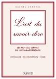 Rachel Chantal - L'art du savoir-dire - Les mots au service du luxe à la française : hôtellerie, restauration, mode.