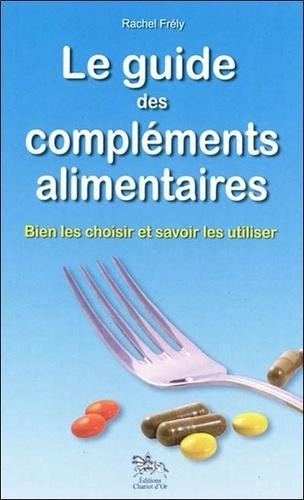 Rachel Frély - Le guide des compléments alimentaires - Bien les choisir et savoirs les utiliser.