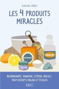 Rachel Frély - Les 4 produits miracles - Bicarbonate, vinaigre, citron, argile : 1001 secrets malins et écolos.