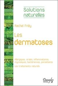 Rachel Frély - Les dermatoses - Dermatoses allergiques, virales, inflammatoires, mycosiques, bactériennes, parasitaires ; Les traitements naturels.