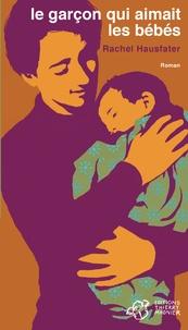 Rachel Hausfater - Le garçon qui aimait les bébés.