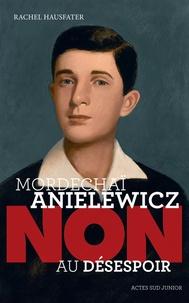 "Rachel Hausfater - Mordechaï Anielewicz : ""Non au désespoir""."