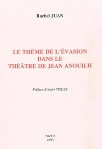 Rachel Juan et André Tissier - Le Thème de l'évasion dans le théâtre de Jean Anouilh.